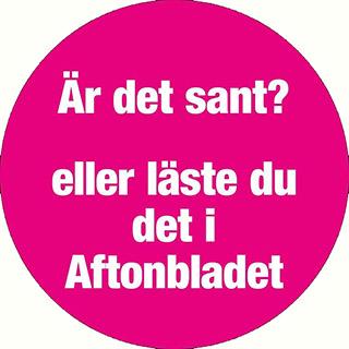 Är det sant eller läste du det i Aftonbladet?